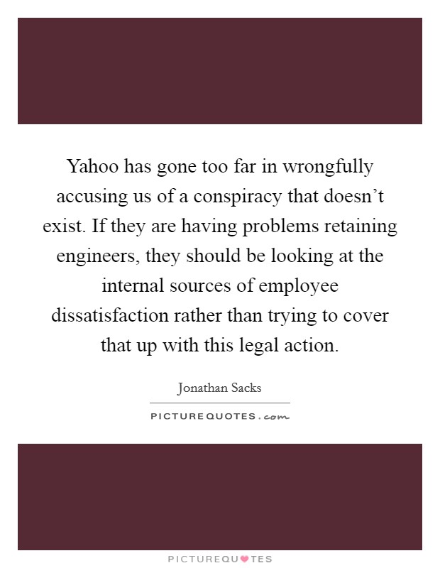 Yahoo has gone too far in wrongfully accusing us of a conspiracy that doesn't exist. If they are having problems retaining engineers, they should be looking at the internal sources of employee dissatisfaction rather than trying to cover that up with this legal action Picture Quote #1