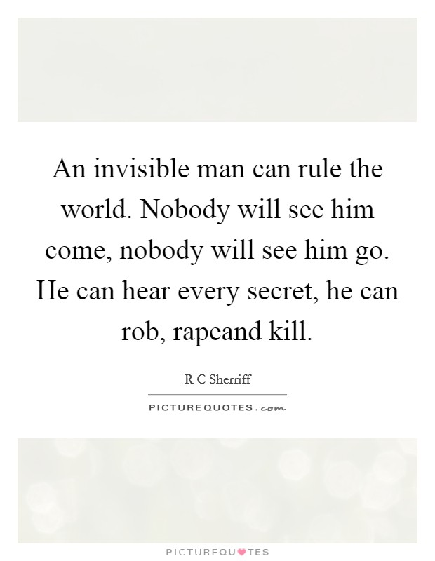 An invisible man can rule the world. Nobody will see him come, nobody will see him go. He can hear every secret, he can rob, rapeand kill Picture Quote #1