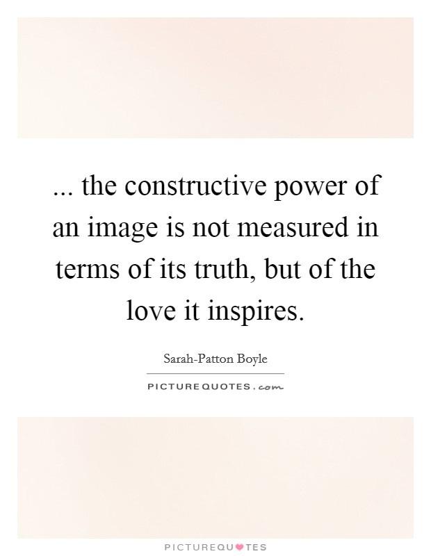 ... the constructive power of an image is not measured in terms of its truth, but of the love it inspires Picture Quote #1