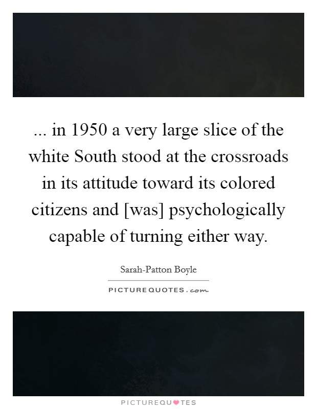 ... in 1950 a very large slice of the white South stood at the crossroads in its attitude toward its colored citizens and [was] psychologically capable of turning either way Picture Quote #1