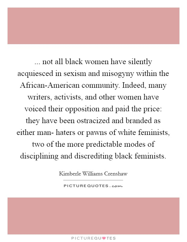 ... not all black women have silently acquiesced in sexism and misogyny within the African-American community. Indeed, many writers, activists, and other women have voiced their opposition and paid the price: they have been ostracized and branded as either man- haters or pawns of white feminists, two of the more predictable modes of disciplining and discrediting black feminists Picture Quote #1
