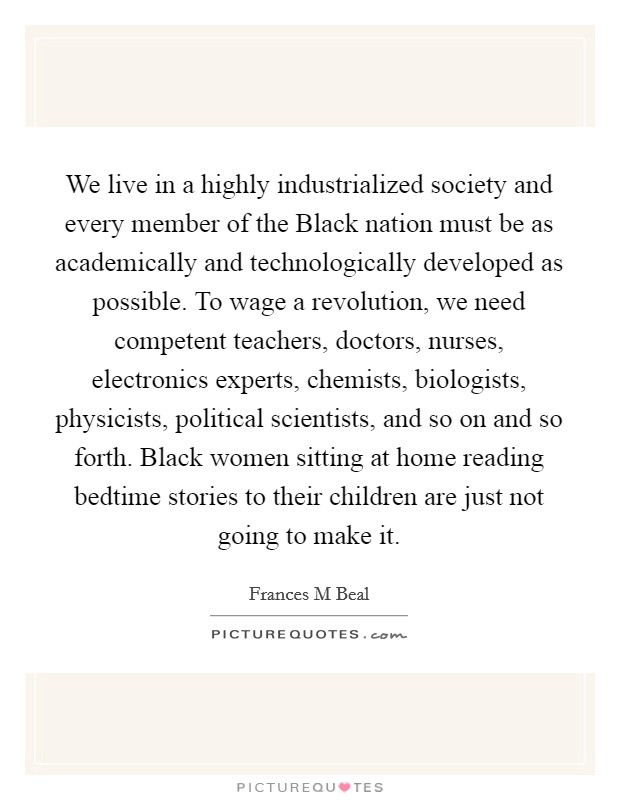 We live in a highly industrialized society and every member of the Black nation must be as academically and technologically developed as possible. To wage a revolution, we need competent teachers, doctors, nurses, electronics experts, chemists, biologists, physicists, political scientists, and so on and so forth. Black women sitting at home reading bedtime stories to their children are just not going to make it Picture Quote #1