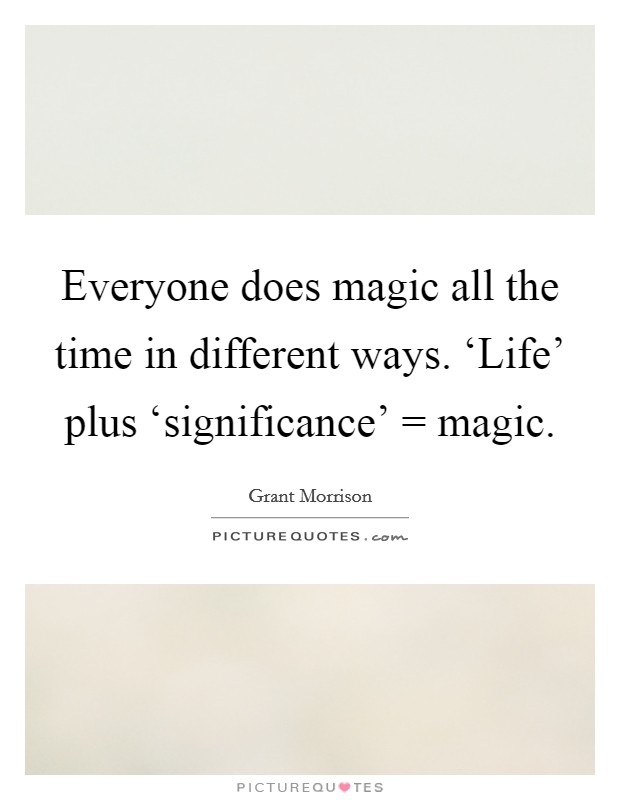 Everyone does magic all the time in different ways. 'Life' plus 'significance' = magic Picture Quote #1