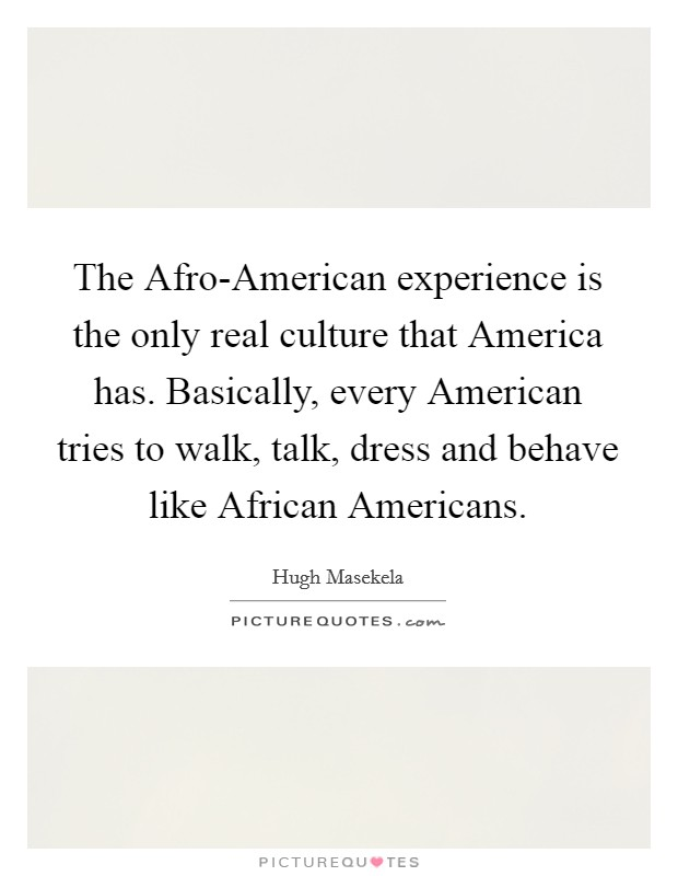 The Afro-American experience is the only real culture that America has. Basically, every American tries to walk, talk, dress and behave like African Americans Picture Quote #1