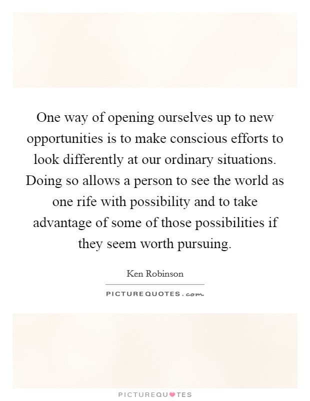 One way of opening ourselves up to new opportunities is to make conscious efforts to look differently at our ordinary situations. Doing so allows a person to see the world as one rife with possibility and to take advantage of some of those possibilities if they seem worth pursuing Picture Quote #1