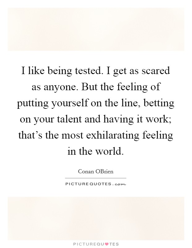 I like being tested. I get as scared as anyone. But the feeling of putting yourself on the line, betting on your talent and having it work; that's the most exhilarating feeling in the world Picture Quote #1