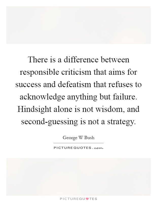 There is a difference between responsible criticism that aims for success and defeatism that refuses to acknowledge anything but failure. Hindsight alone is not wisdom, and second-guessing is not a strategy Picture Quote #1