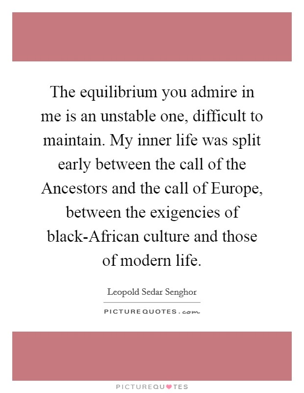 The equilibrium you admire in me is an unstable one, difficult to maintain. My inner life was split early between the call of the Ancestors and the call of Europe, between the exigencies of black-African culture and those of modern life Picture Quote #1