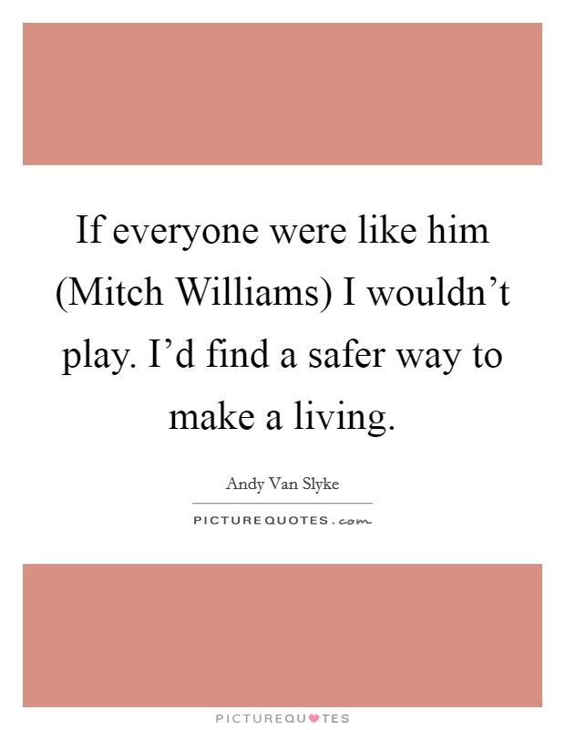 If everyone were like him (Mitch Williams) I wouldn't play. I'd find a safer way to make a living Picture Quote #1