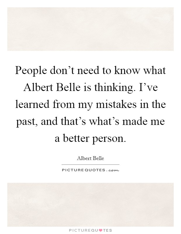 People don't need to know what Albert Belle is thinking. I've learned from my mistakes in the past, and that's what's made me a better person Picture Quote #1