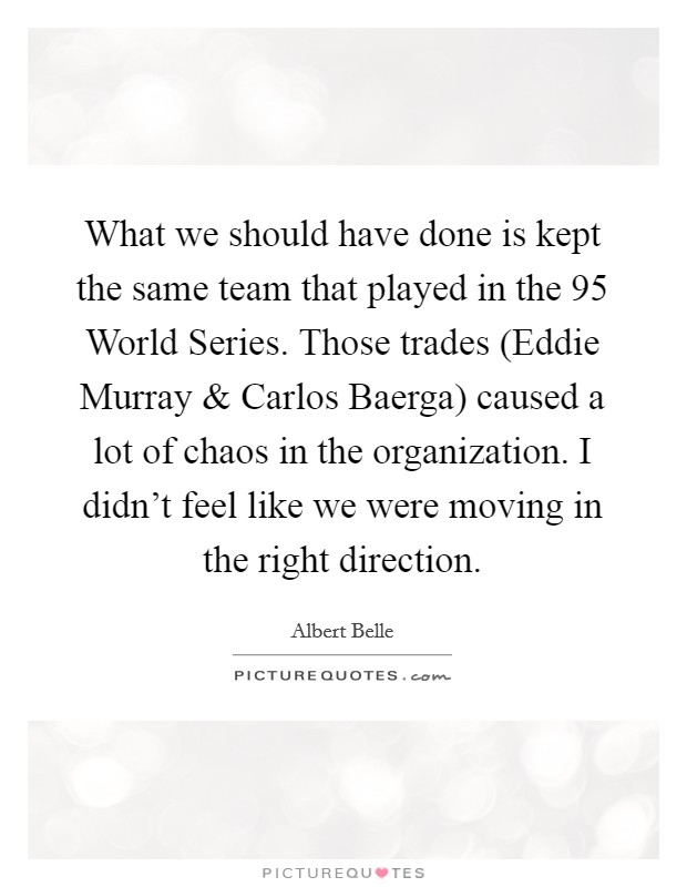 What we should have done is kept the same team that played in the  95 World Series. Those trades (Eddie Murray and Carlos Baerga) caused a lot of chaos in the organization. I didn't feel like we were moving in the right direction Picture Quote #1