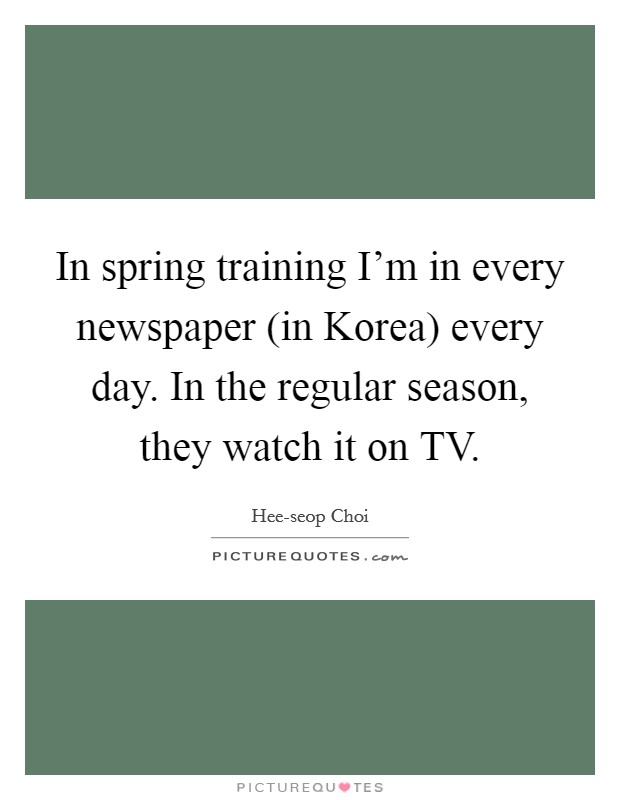 In spring training I'm in every newspaper (in Korea) every day. In the regular season, they watch it on TV Picture Quote #1