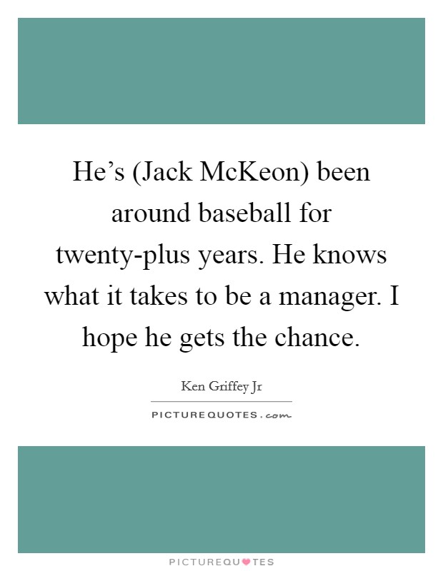 He's (Jack McKeon) been around baseball for twenty-plus years. He knows what it takes to be a manager. I hope he gets the chance Picture Quote #1