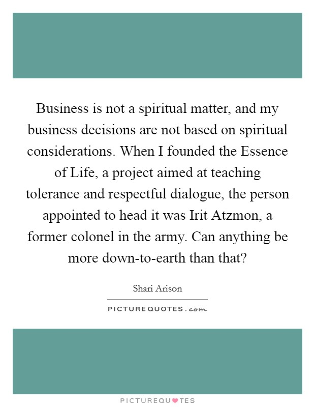 Business is not a spiritual matter, and my business decisions are not based on spiritual considerations. When I founded the Essence of Life, a project aimed at teaching tolerance and respectful dialogue, the person appointed to head it was Irit Atzmon, a former colonel in the army. Can anything be more down-to-earth than that? Picture Quote #1