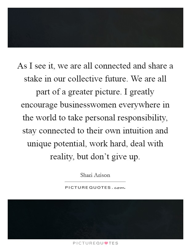 As I see it, we are all connected and share a stake in our collective future. We are all part of a greater picture. I greatly encourage businesswomen everywhere in the world to take personal responsibility, stay connected to their own intuition and unique potential, work hard, deal with reality, but don't give up Picture Quote #1