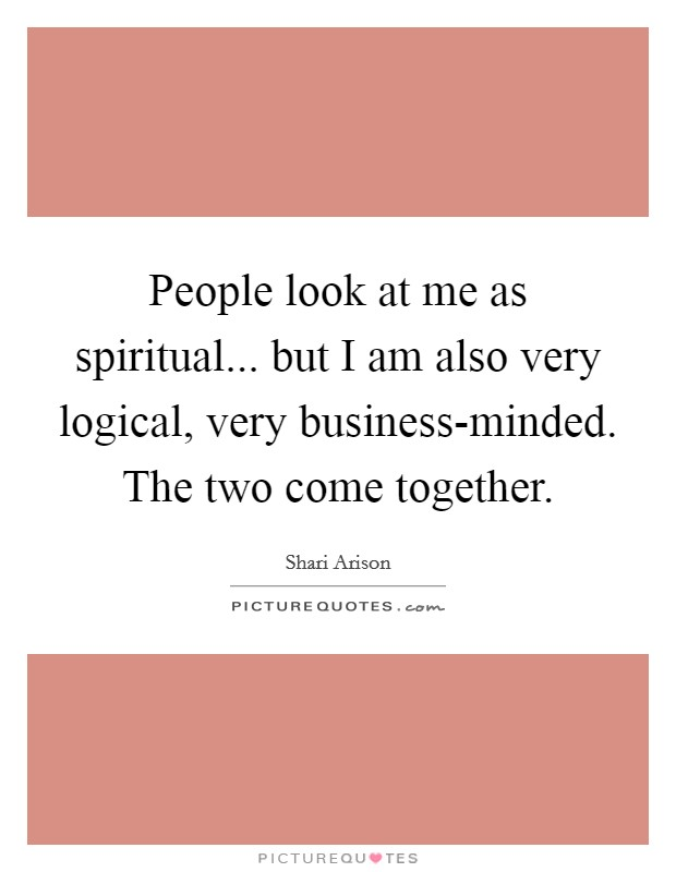 People look at me as spiritual... but I am also very logical, very business-minded. The two come together Picture Quote #1