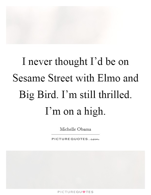 I never thought I'd be on Sesame Street with Elmo and Big Bird. I'm still thrilled. I'm on a high Picture Quote #1