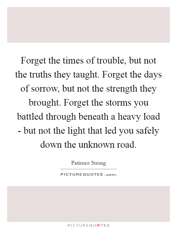 Forget the times of trouble, but not the truths they taught. Forget the days of sorrow, but not the strength they brought. Forget the storms you battled through beneath a heavy load - but not the light that led you safely down the unknown road Picture Quote #1