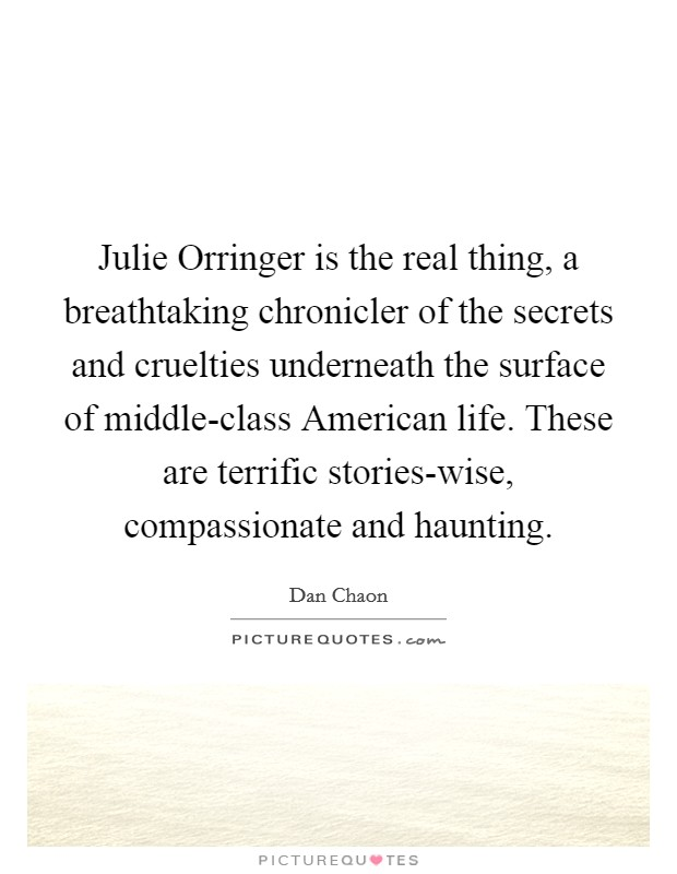 Julie Orringer is the real thing, a breathtaking chronicler of the secrets and cruelties underneath the surface of middle-class American life. These are terrific stories-wise, compassionate and haunting Picture Quote #1