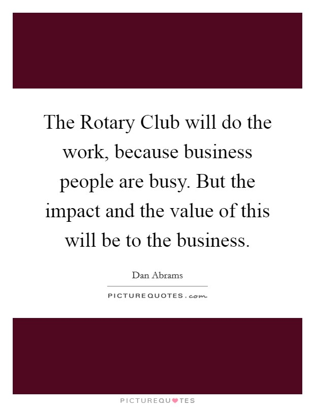 The Rotary Club will do the work, because business people are busy. But the impact and the value of this will be to the business Picture Quote #1