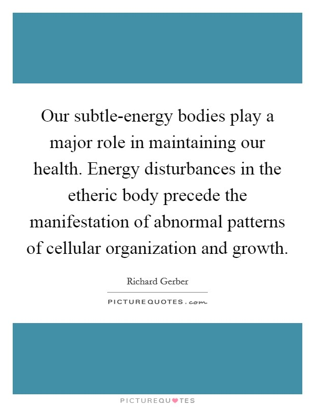 Our subtle-energy bodies play a major role in maintaining our health. Energy disturbances in the etheric body precede the manifestation of abnormal patterns of cellular organization and growth Picture Quote #1