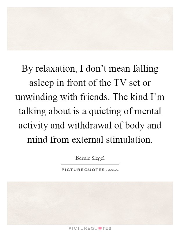 By relaxation, I don't mean falling asleep in front of the TV set or unwinding with friends. The kind I'm talking about is a quieting of mental activity and withdrawal of body and mind from external stimulation Picture Quote #1