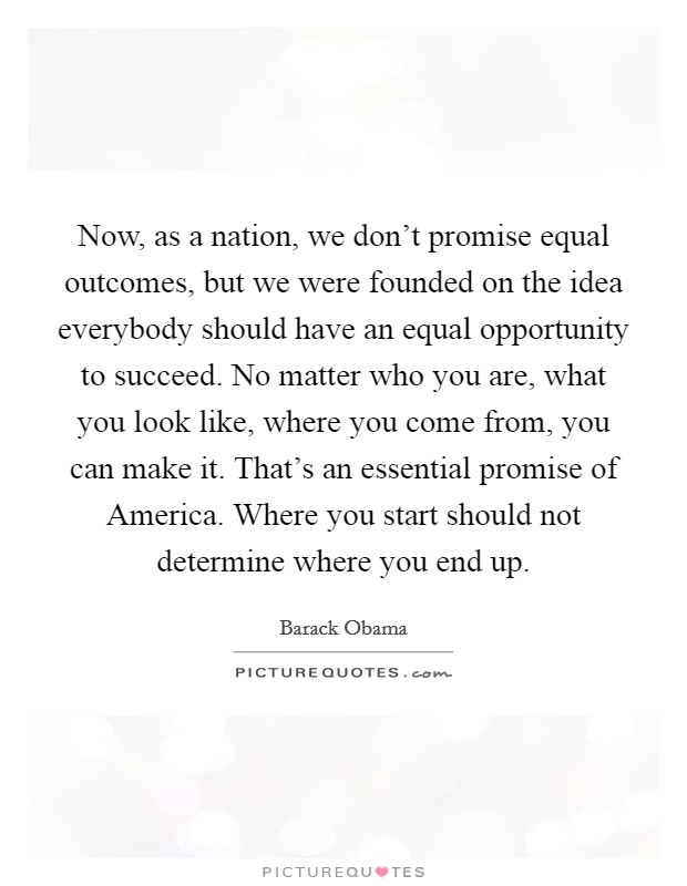 Now, as a nation, we don't promise equal outcomes, but we were founded on the idea everybody should have an equal opportunity to succeed. No matter who you are, what you look like, where you come from, you can make it. That's an essential promise of America. Where you start should not determine where you end up Picture Quote #1