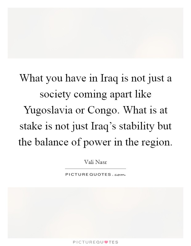 What you have in Iraq is not just a society coming apart like Yugoslavia or Congo. What is at stake is not just Iraq's stability but the balance of power in the region Picture Quote #1
