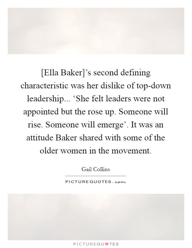 [Ella Baker]'s second defining characteristic was her dislike of top-down leadership... 'She felt leaders were not appointed but the rose up. Someone will rise. Someone will emerge'. It was an attitude Baker shared with some of the older women in the movement Picture Quote #1