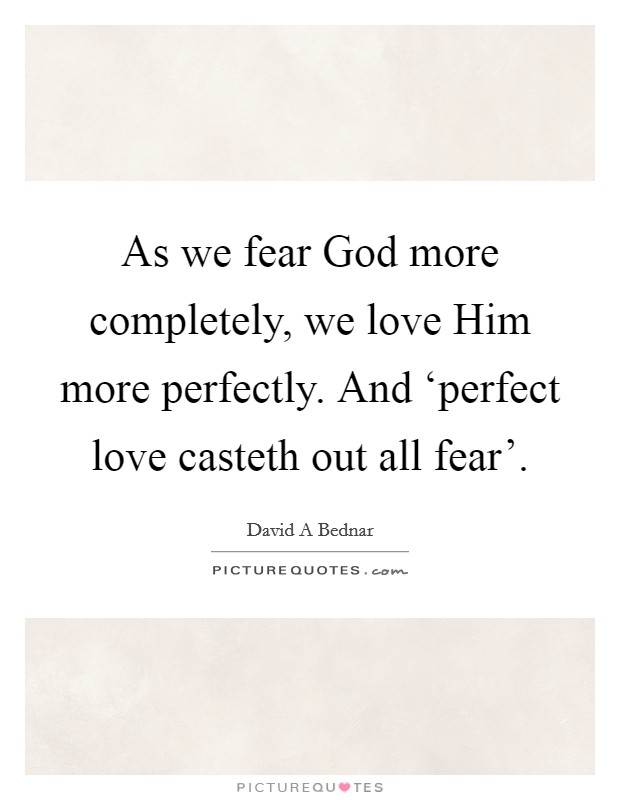 As we fear God more completely, we love Him more perfectly. And 'perfect love casteth out all fear' Picture Quote #1