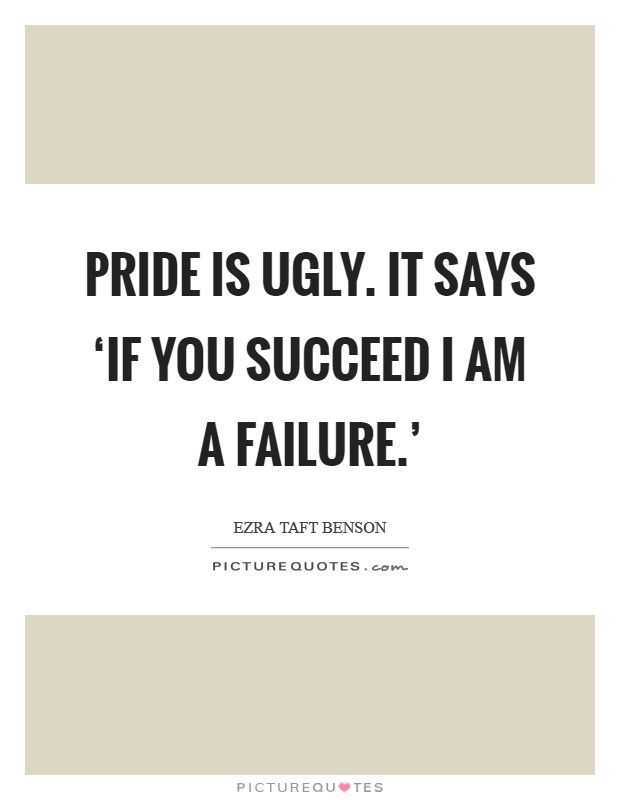 Pride is ugly. It says 'If you succeed I am a failure.' Picture Quote #1