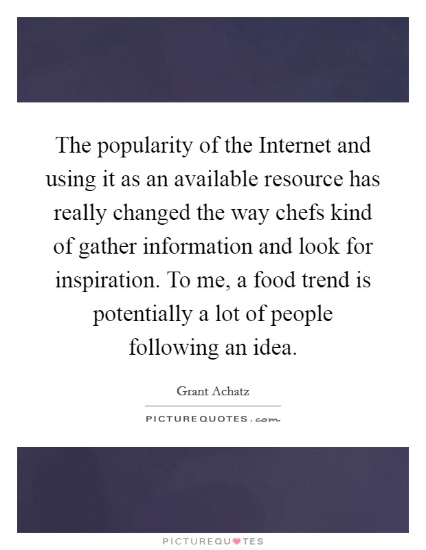 The popularity of the Internet and using it as an available resource has really changed the way chefs kind of gather information and look for inspiration. To me, a food trend is potentially a lot of people following an idea Picture Quote #1