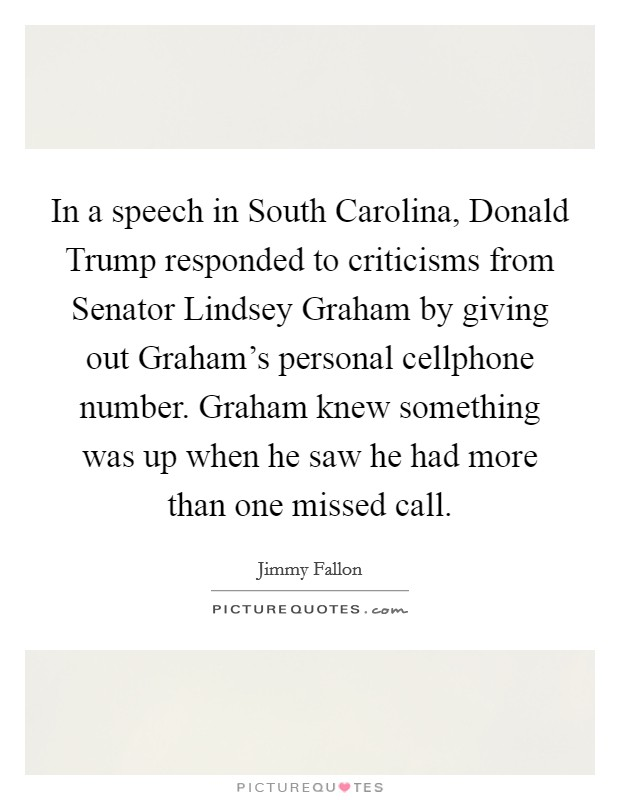 In a speech in South Carolina, Donald Trump responded to criticisms from Senator Lindsey Graham by giving out Graham's personal cellphone number. Graham knew something was up when he saw he had more than one missed call Picture Quote #1