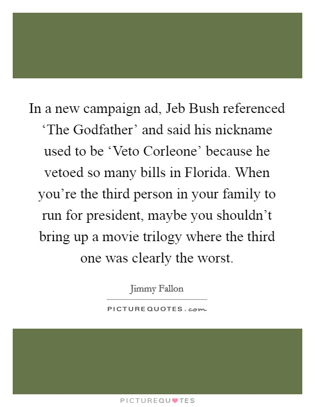 In a new campaign ad, Jeb Bush referenced 'The Godfather' and said his nickname used to be 'Veto Corleone' because he vetoed so many bills in Florida. When you're the third person in your family to run for president, maybe you shouldn't bring up a movie trilogy where the third one was clearly the worst Picture Quote #1