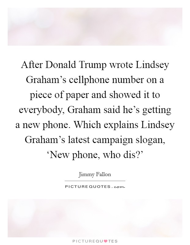After Donald Trump wrote Lindsey Graham's cellphone number on a piece of paper and showed it to everybody, Graham said he's getting a new phone. Which explains Lindsey Graham's latest campaign slogan, 'New phone, who dis?' Picture Quote #1