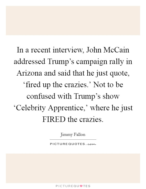 In a recent interview, John McCain addressed Trump's campaign rally in Arizona and said that he just quote, 'fired up the crazies.' Not to be confused with Trump's show 'Celebrity Apprentice,' where he just FIRED the crazies Picture Quote #1