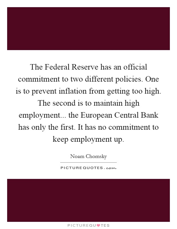 The Federal Reserve has an official commitment to two different policies. One is to prevent inflation from getting too high. The second is to maintain high employment... the European Central Bank has only the first. It has no commitment to keep employment up Picture Quote #1