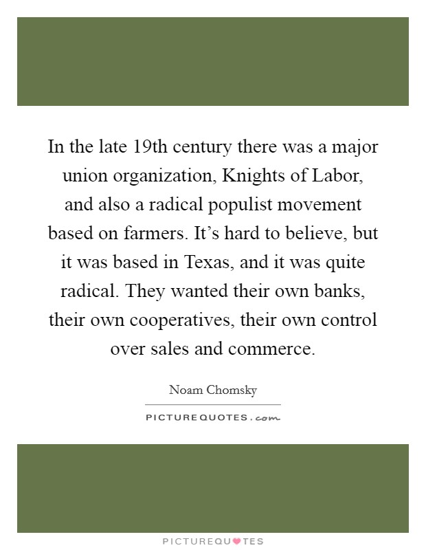 In the late 19th century there was a major union organization, Knights of Labor, and also a radical populist movement based on farmers. It's hard to believe, but it was based in Texas, and it was quite radical. They wanted their own banks, their own cooperatives, their own control over sales and commerce Picture Quote #1