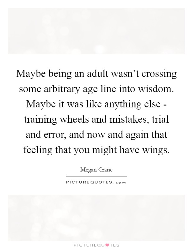 Maybe being an adult wasn't crossing some arbitrary age line into wisdom. Maybe it was like anything else - training wheels and mistakes, trial and error, and now and again that feeling that you might have wings Picture Quote #1