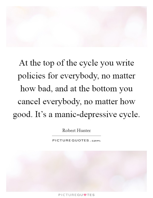 At the top of the cycle you write policies for everybody, no matter how bad, and at the bottom you cancel everybody, no matter how good. It's a manic-depressive cycle Picture Quote #1
