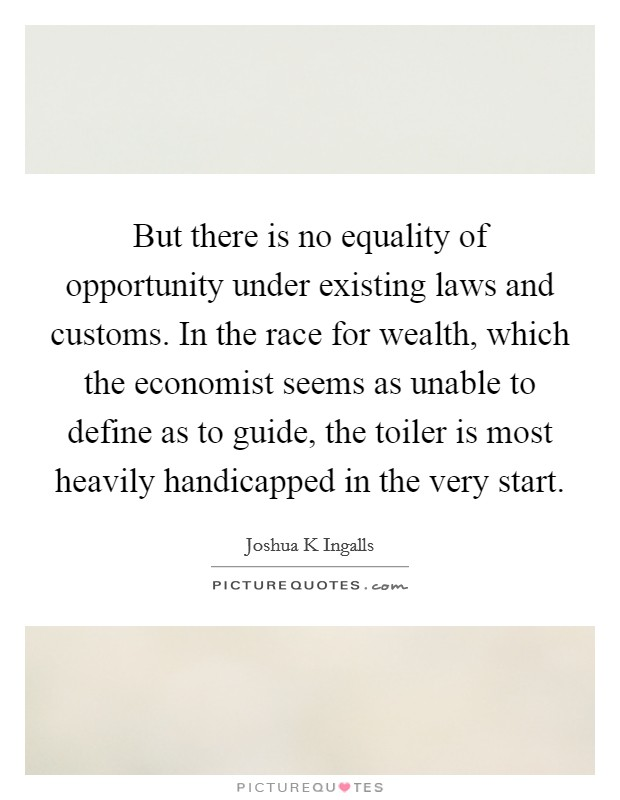 But there is no equality of opportunity under existing laws and customs. In the race for wealth, which the economist seems as unable to define as to guide, the toiler is most heavily handicapped in the very start Picture Quote #1