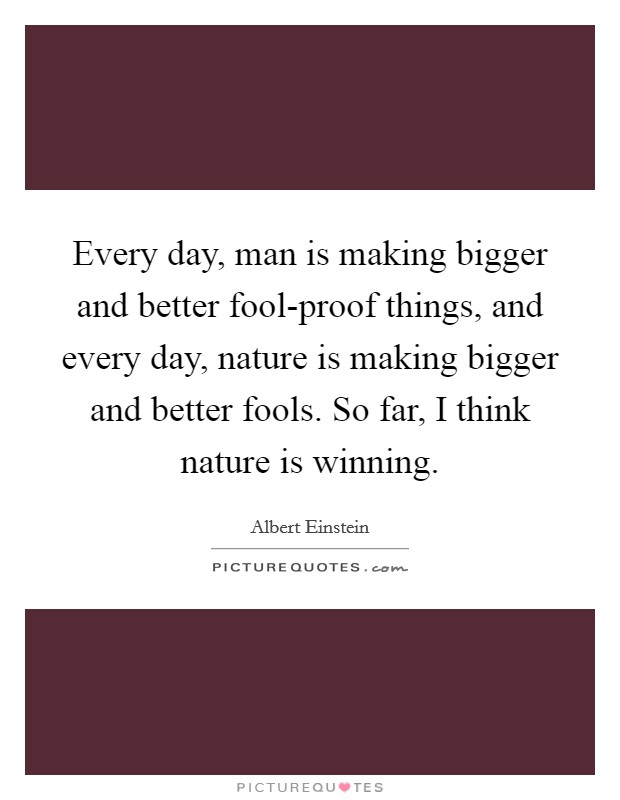 Every day, man is making bigger and better fool-proof things, and every day, nature is making bigger and better fools. So far, I think nature is winning Picture Quote #1