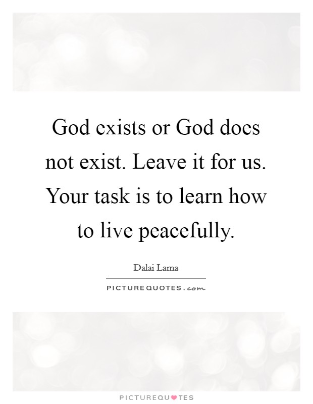 God exists or God does not exist. Leave it for us. Your task is to learn how to live peacefully Picture Quote #1