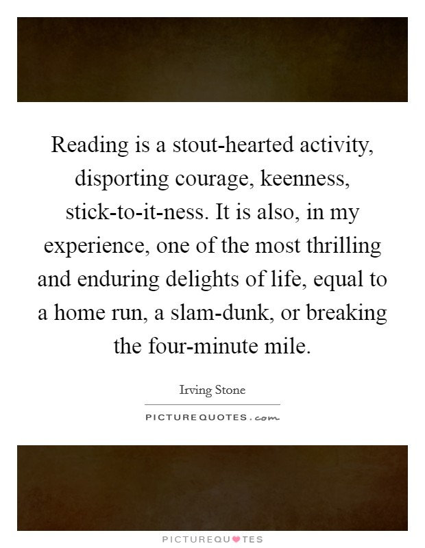 Reading is a stout-hearted activity, disporting courage, keenness, stick-to-it-ness. It is also, in my experience, one of the most thrilling and enduring delights of life, equal to a home run, a slam-dunk, or breaking the four-minute mile Picture Quote #1