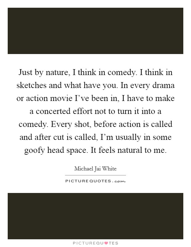 Just by nature, I think in comedy. I think in sketches and what have you. In every drama or action movie I've been in, I have to make a concerted effort not to turn it into a comedy. Every shot, before action is called and after cut is called, I'm usually in some goofy head space. It feels natural to me Picture Quote #1