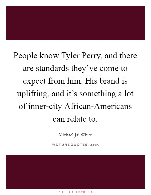 People know Tyler Perry, and there are standards they've come to expect from him. His brand is uplifting, and it's something a lot of inner-city African-Americans can relate to Picture Quote #1