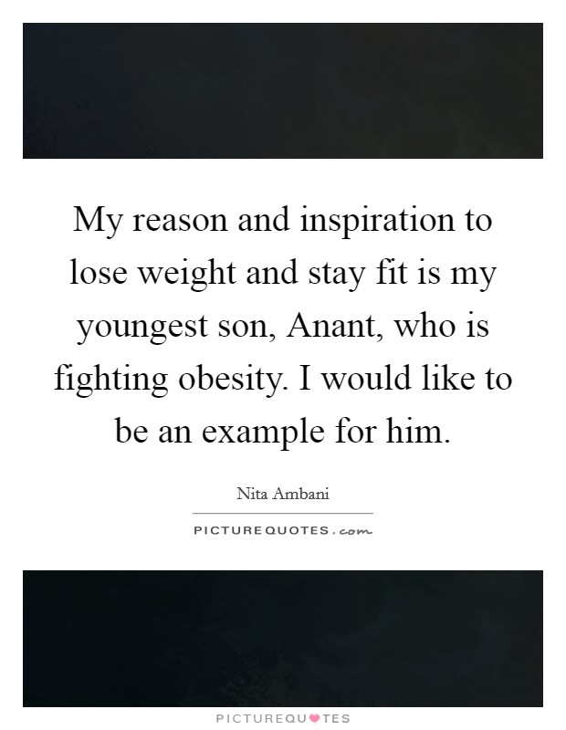 My reason and inspiration to lose weight and stay fit is my youngest son, Anant, who is fighting obesity. I would like to be an example for him Picture Quote #1