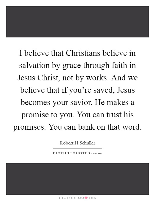 I believe that Christians believe in salvation by grace through faith in Jesus Christ, not by works. And we believe that if you're saved, Jesus becomes your savior. He makes a promise to you. You can trust his promises. You can bank on that word Picture Quote #1