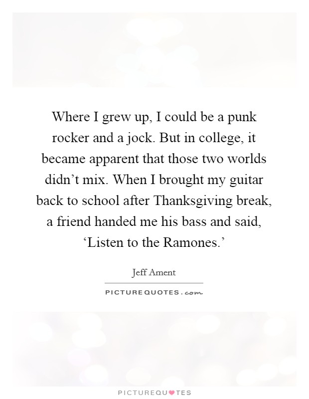 Where I grew up, I could be a punk rocker and a jock. But in college, it became apparent that those two worlds didn't mix. When I brought my guitar back to school after Thanksgiving break, a friend handed me his bass and said, 'Listen to the Ramones.' Picture Quote #1