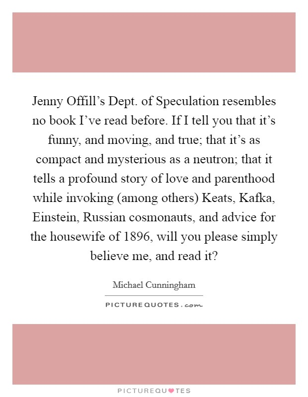 Jenny Offill's Dept. of Speculation resembles no book I've read before. If I tell you that it's funny, and moving, and true; that it's as compact and mysterious as a neutron; that it tells a profound story of love and parenthood while invoking (among others) Keats, Kafka, Einstein, Russian cosmonauts, and advice for the housewife of 1896, will you please simply believe me, and read it? Picture Quote #1